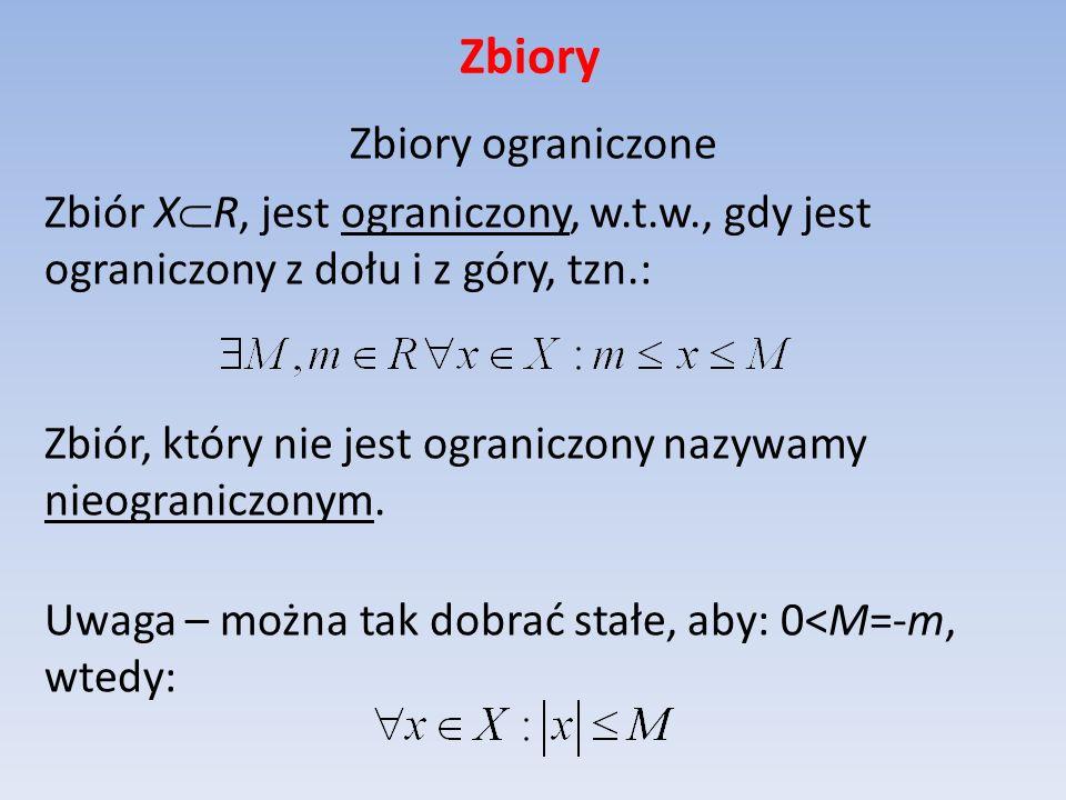 Zbiory Zbiory ograniczone Zbiór X R, jest ograniczony, w.t.w., gdy jest ograniczony z dołu i z góry, tzn.: Zbiór, który nie jest ograniczony nazywamy