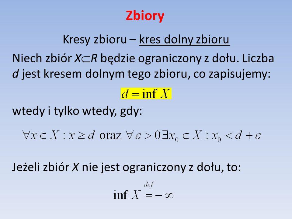 Zbiory Kresy zbioru – kres dolny zbioru Niech zbiór X R będzie ograniczony z dołu. Liczba d jest kresem dolnym tego zbioru, co zapisujemy: wtedy i tyl