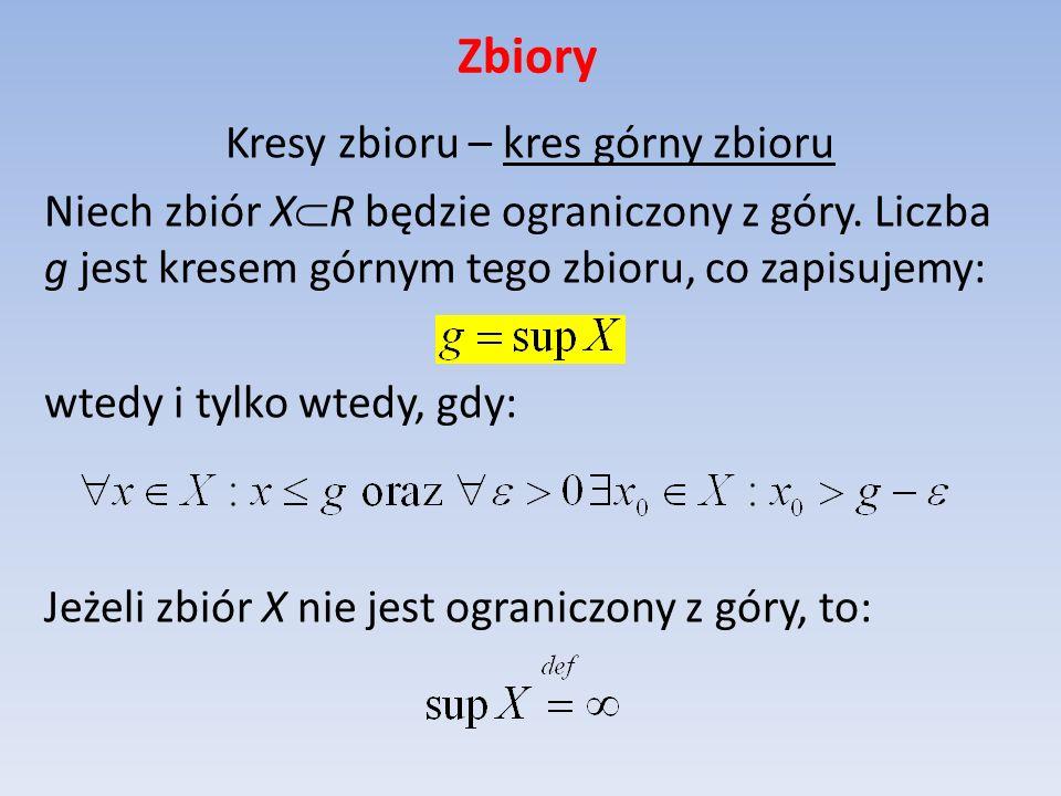 Zbiory Kresy zbioru – kres górny zbioru Niech zbiór X R będzie ograniczony z góry. Liczba g jest kresem górnym tego zbioru, co zapisujemy: wtedy i tyl