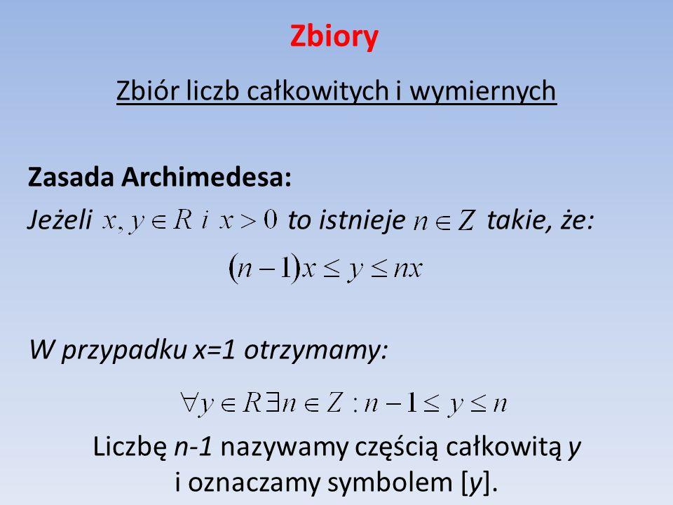 Zbiory Zbiór liczb całkowitych i wymiernych Zasada Archimedesa: Jeżeli to istnieje takie, że: W przypadku x=1 otrzymamy: Liczbę n-1 nazywamy częścią c