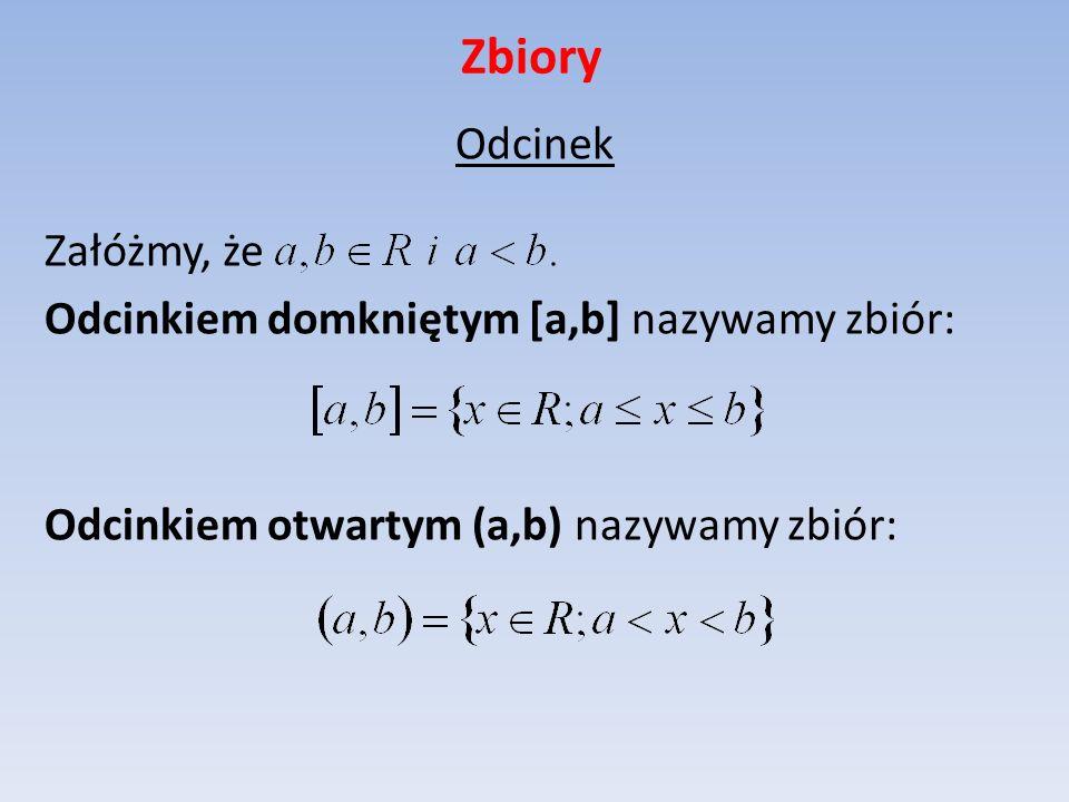 Zbiory Odcinek Załóżmy, że Odcinkiem domkniętym [a,b] nazywamy zbiór: Odcinkiem otwartym (a,b) nazywamy zbiór: