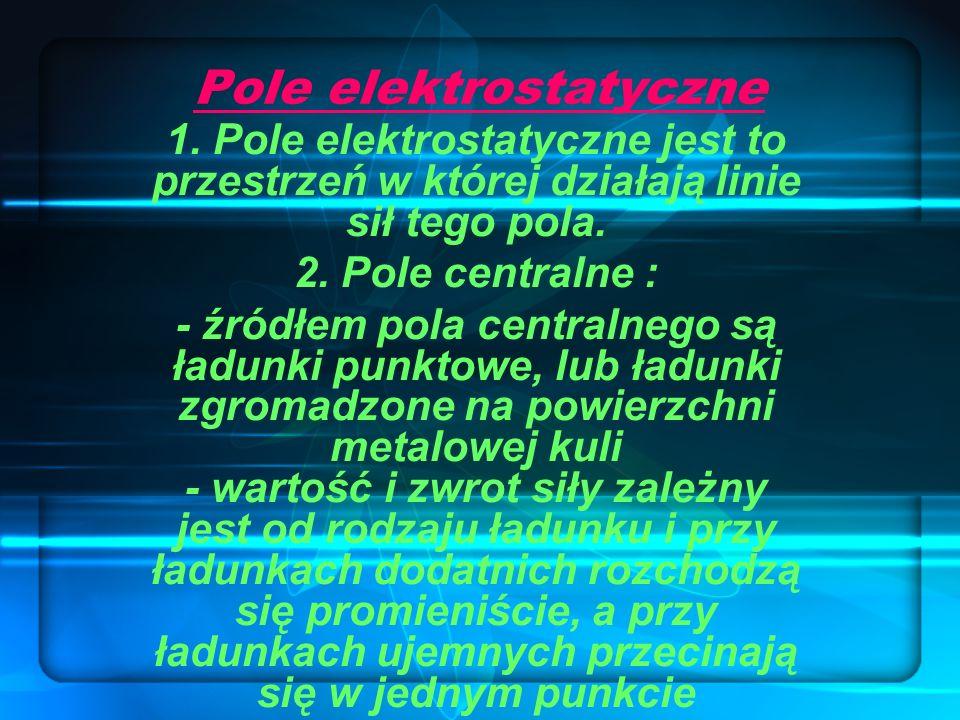 Pole elektrostatyczne 1. Pole elektrostatyczne jest to przestrzeń w której działają linie sił tego pola. 2. Pole centralne : - źródłem pola centralneg