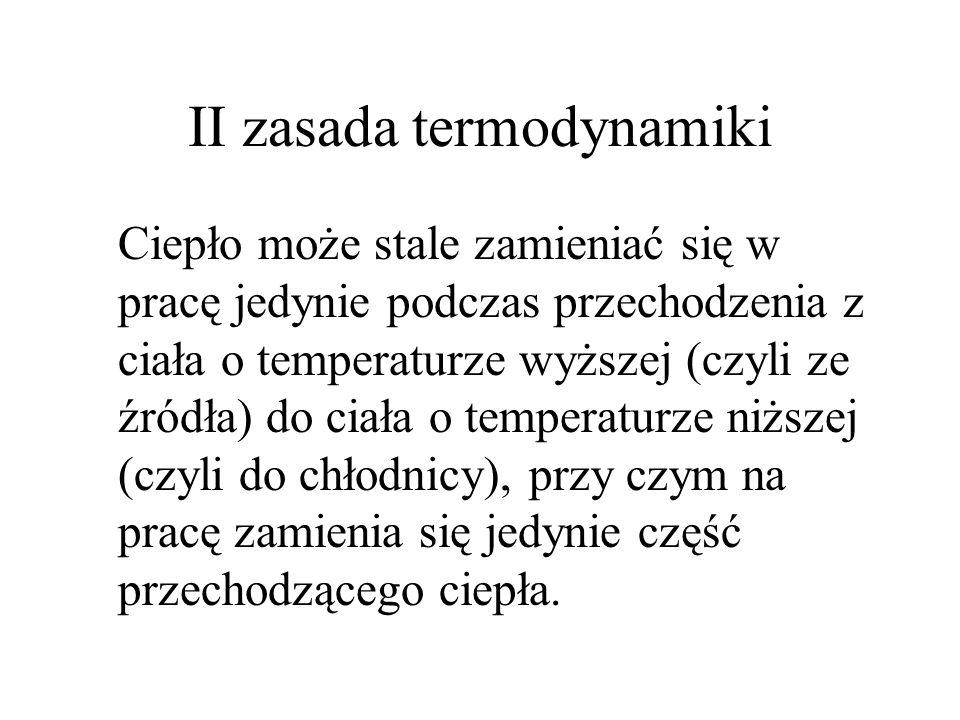 II zasada termodynamiki Ciepło może stale zamieniać się w pracę jedynie podczas przechodzenia z ciała o temperaturze wyższej (czyli ze źródła) do ciał
