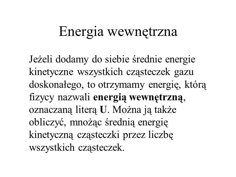 Energia wewnętrzna Jeżeli dodamy do siebie średnie energie kinetyczne wszystkich cząsteczek gazu doskonałego, to otrzymamy energię, którą fizycy nazwa