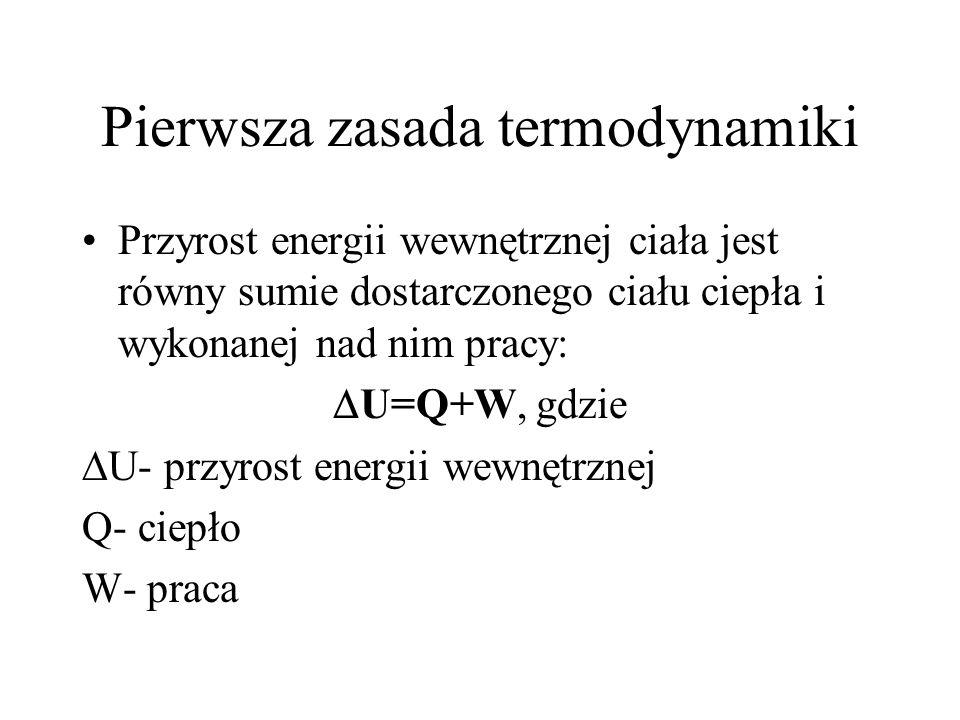 Pierwsza zasada termodynamiki Przyrost energii wewnętrznej ciała jest równy sumie dostarczonego ciału ciepła i wykonanej nad nim pracy: U=Q+W, gdzie U
