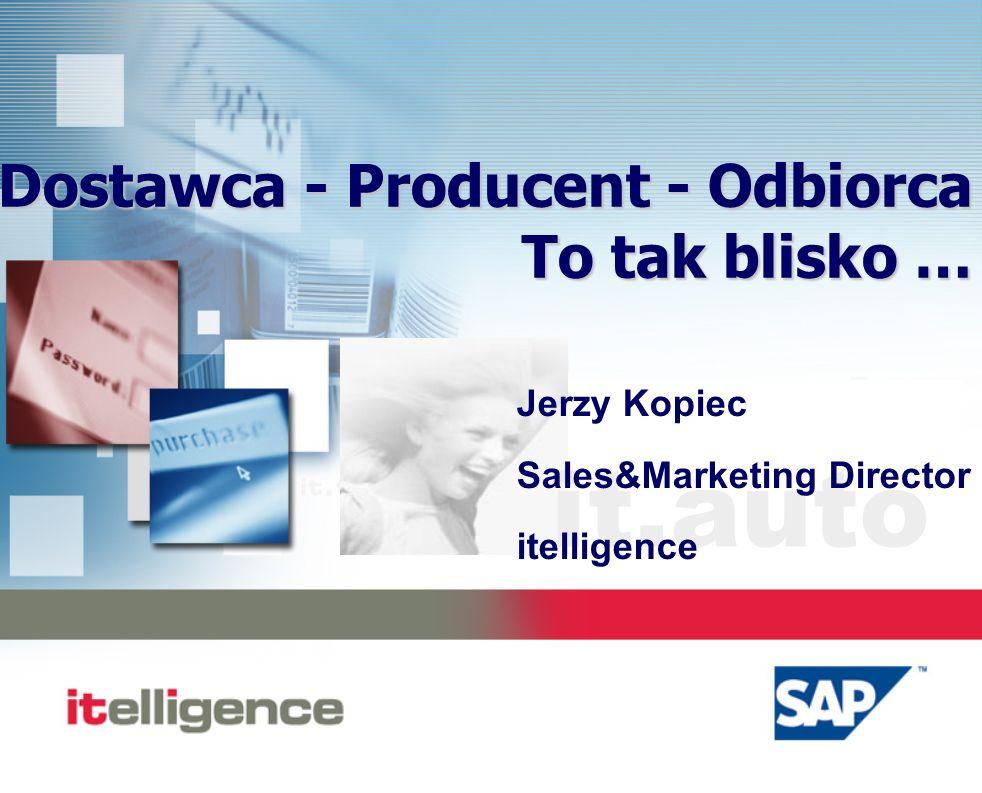 it.auto Dostawca - Producent - Odbiorca To tak blisko … Jerzy Kopiec Sales&Marketing Director itelligence