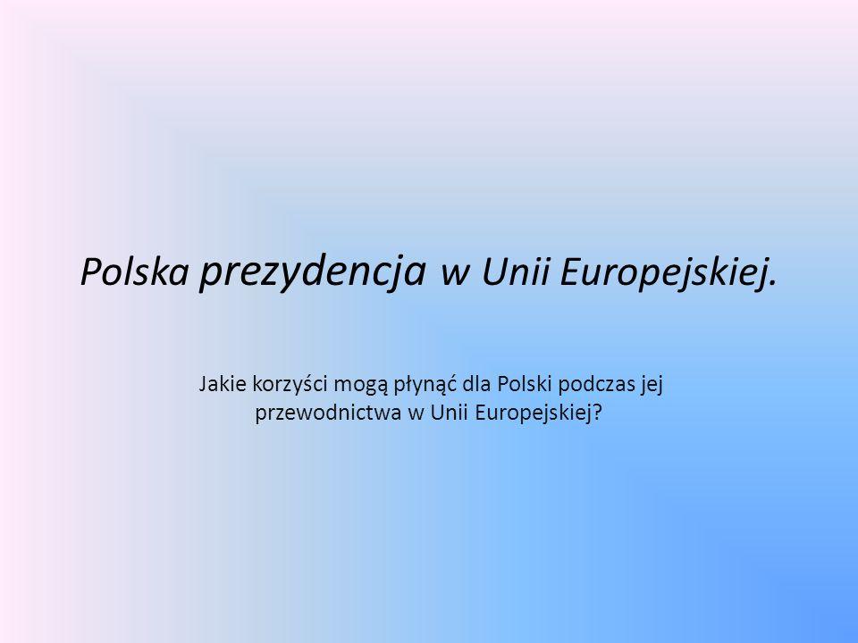 Polska prezydencja w Unii Europejskiej. Jakie korzyści mogą płynąć dla Polski podczas jej przewodnictwa w Unii Europejskiej?