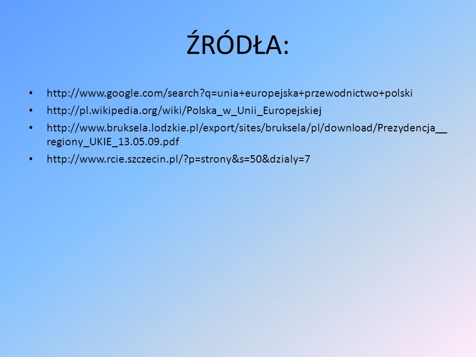 ŹRÓDŁA: http://www.google.com/search?q=unia+europejska+przewodnictwo+polski http://pl.wikipedia.org/wiki/Polska_w_Unii_Europejskiej http://www.bruksel