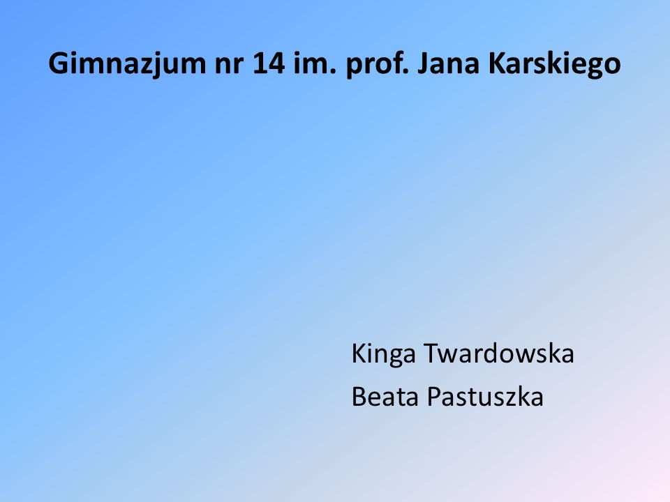 Gimnazjum nr 14 im. prof. Jana Karskiego Kinga Twardowska Beata Pastuszka