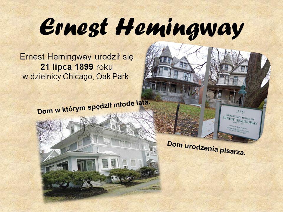 Ernest Hemingway Ernest Hemingway urodził się 21 lipca 1899 roku w dzielnicy Chicago, Oak Park. Dom urodzenia pisarza. Dom w którym spędził młode lata