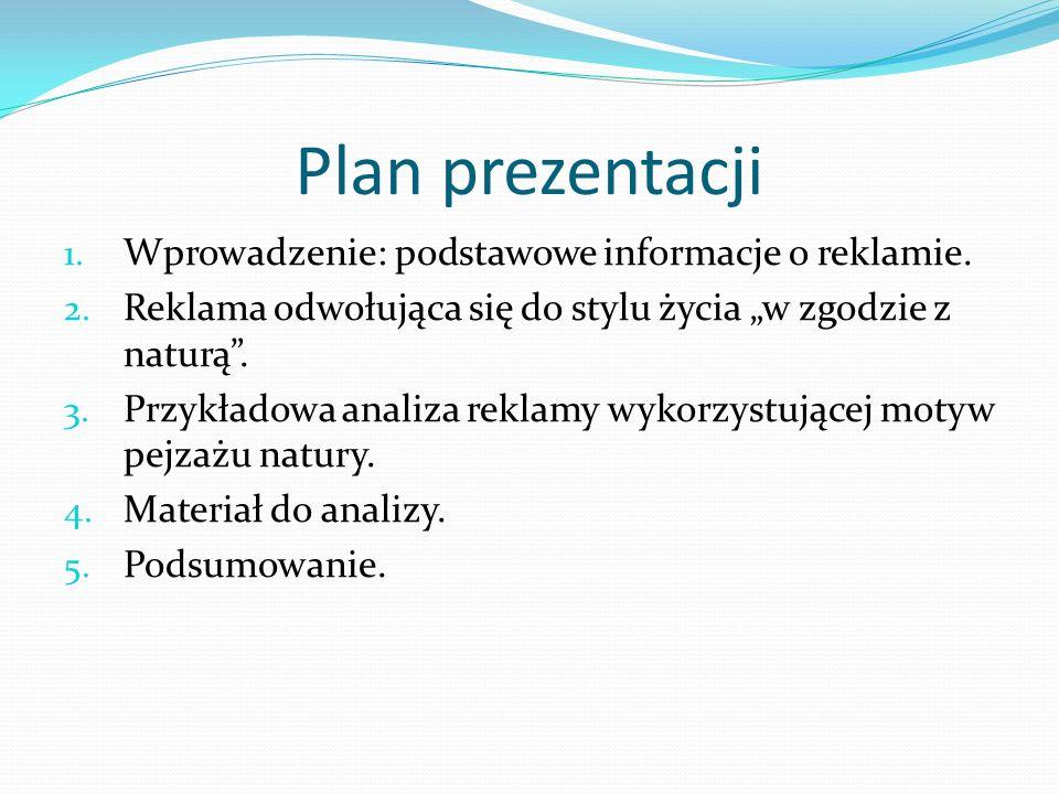 Plan prezentacji 1. Wprowadzenie: podstawowe informacje o reklamie. 2. Reklama odwołująca się do stylu życia w zgodzie z naturą. 3. Przykładowa analiz