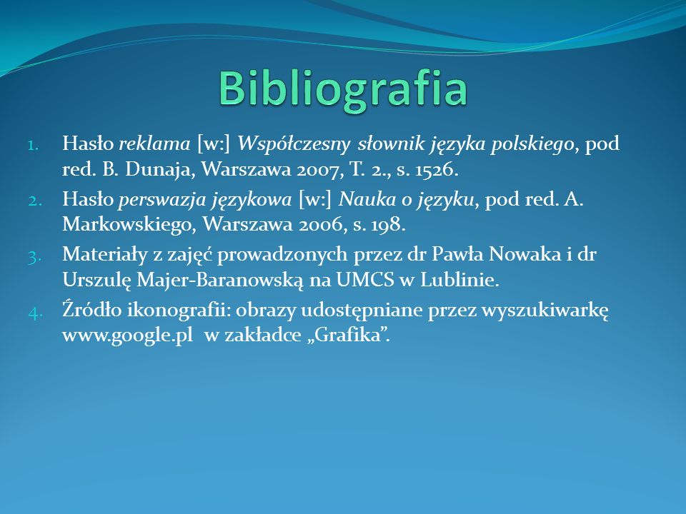 1. Hasło reklama [w:] Współczesny słownik języka polskiego, pod red. B. Dunaja, Warszawa 2007, T. 2., s. 1526. 2. Hasło perswazja językowa [w:] Nauka