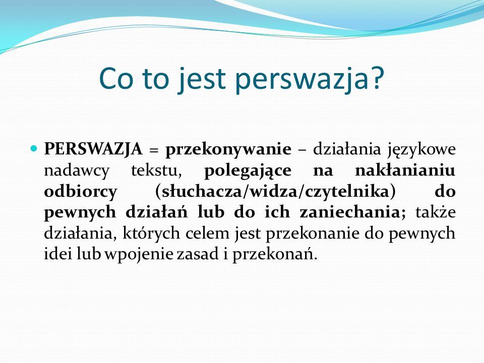 Co to jest perswazja? PERSWAZJA = przekonywanie – działania językowe nadawcy tekstu, polegające na nakłanianiu odbiorcy (słuchacza/widza/czytelnika) d