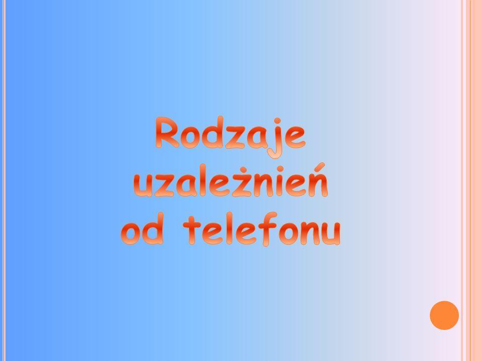 Osoby uzależnione: Telefon jest dla nich pośrednikiem w kontaktach z innymi. Telefon jest im potrzebny do sprawowania nieustającej kontroli nad obiekt
