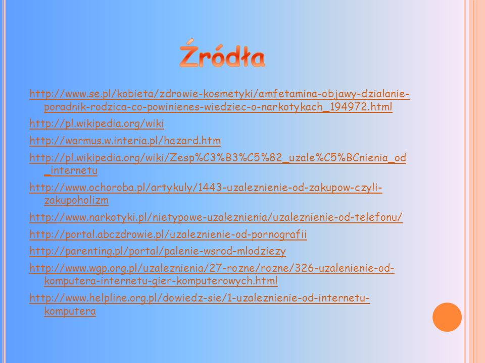 http://www.se.pl/kobieta/zdrowie-kosmetyki/amfetamina-objawy-dzialanie- poradnik-rodzica-co-powinienes-wiedziec-o-narkotykach_194972.html http://pl.wikipedia.org/wiki http://warmus.w.interia.pl/hazard.htm http://pl.wikipedia.org/wiki/Zesp%C3%B3%C5%82_uzale%C5%BCnienia_od _internetu http://www.ochoroba.pl/artykuly/1443-uzaleznienie-od-zakupow-czyli- zakupoholizm http://www.narkotyki.pl/nietypowe-uzaleznienia/uzaleznienie-od-telefonu/ http://portal.abczdrowie.pl/uzaleznienie-od-pornografii http://parenting.pl/portal/palenie-wsrod-mlodziezy http://www.wgp.org.pl/uzaleznienia/27-rozne/rozne/326-uzalenienie-od- komputera-internetu-gier-komputerowych.html http://www.helpline.org.pl/dowiedz-sie/1-uzaleznienie-od-internetu- komputera
