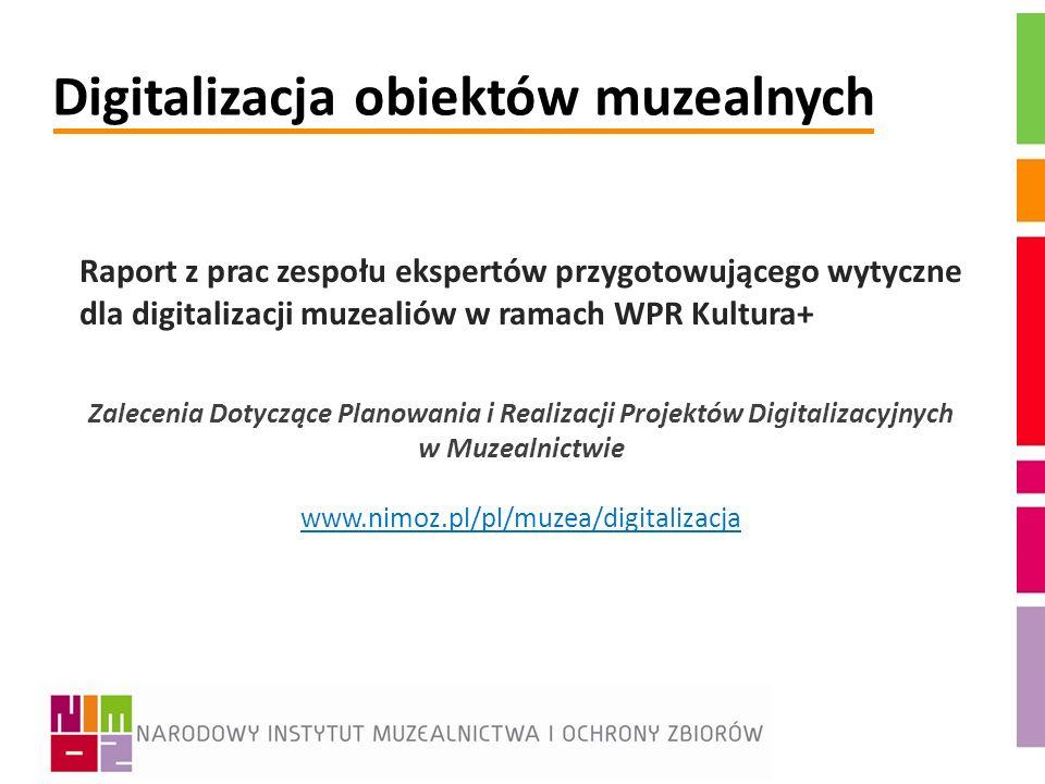 Digitalizacja obiektów muzealnych Raport z prac zespołu ekspertów przygotowującego wytyczne dla digitalizacji muzealiów w ramach WPR Kultura+ Zaleceni