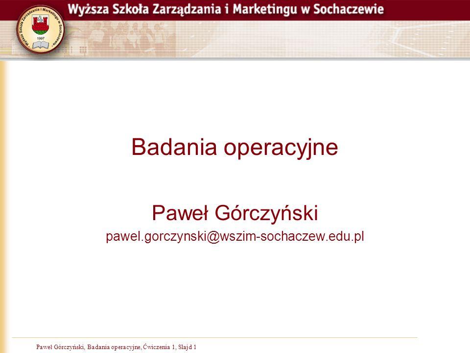 Paweł Górczyński, Badania operacyjne, Ćwiczenia 1, Slajd 1 Badania operacyjne Paweł Górczyński pawel.gorczynski@wszim-sochaczew.edu.pl