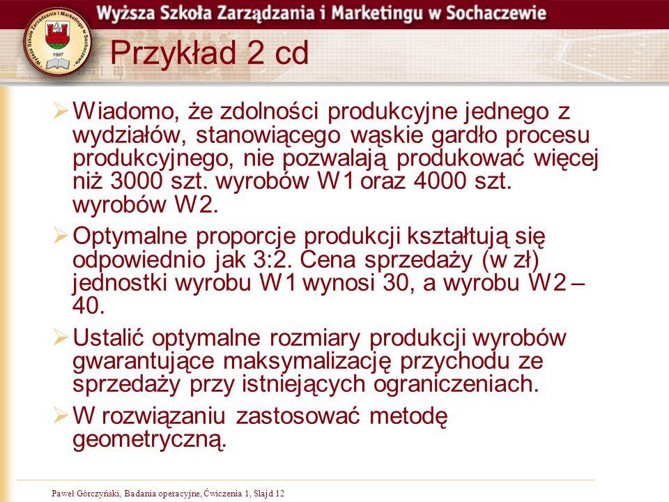 Paweł Górczyński, Badania operacyjne, Ćwiczenia 1, Slajd 12 Przykład 2 cd Wiadomo, że zdolności produkcyjne jednego z wydziałów, stanowiącego wąskie gardło procesu produkcyjnego, nie pozwalają produkować więcej niż 3000 szt.
