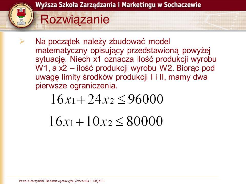 Paweł Górczyński, Badania operacyjne, Ćwiczenia 1, Slajd 13 Rozwiązanie Na początek należy zbudować model matematyczny opisujący przedstawioną powyżej sytuację.