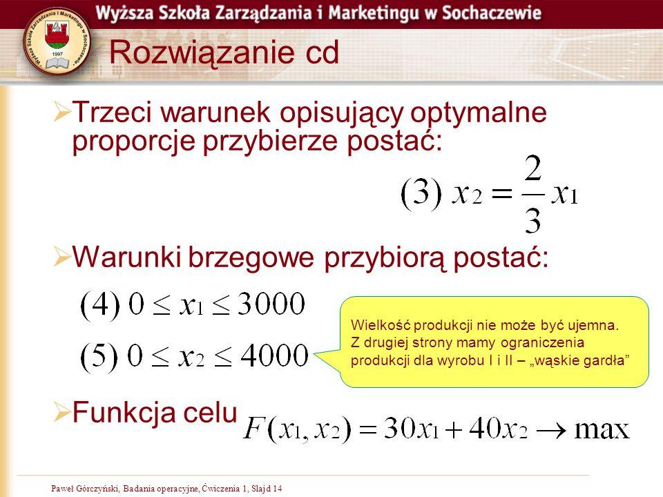 Paweł Górczyński, Badania operacyjne, Ćwiczenia 1, Slajd 14 Rozwiązanie cd Trzeci warunek opisujący optymalne proporcje przybierze postać: Warunki brz