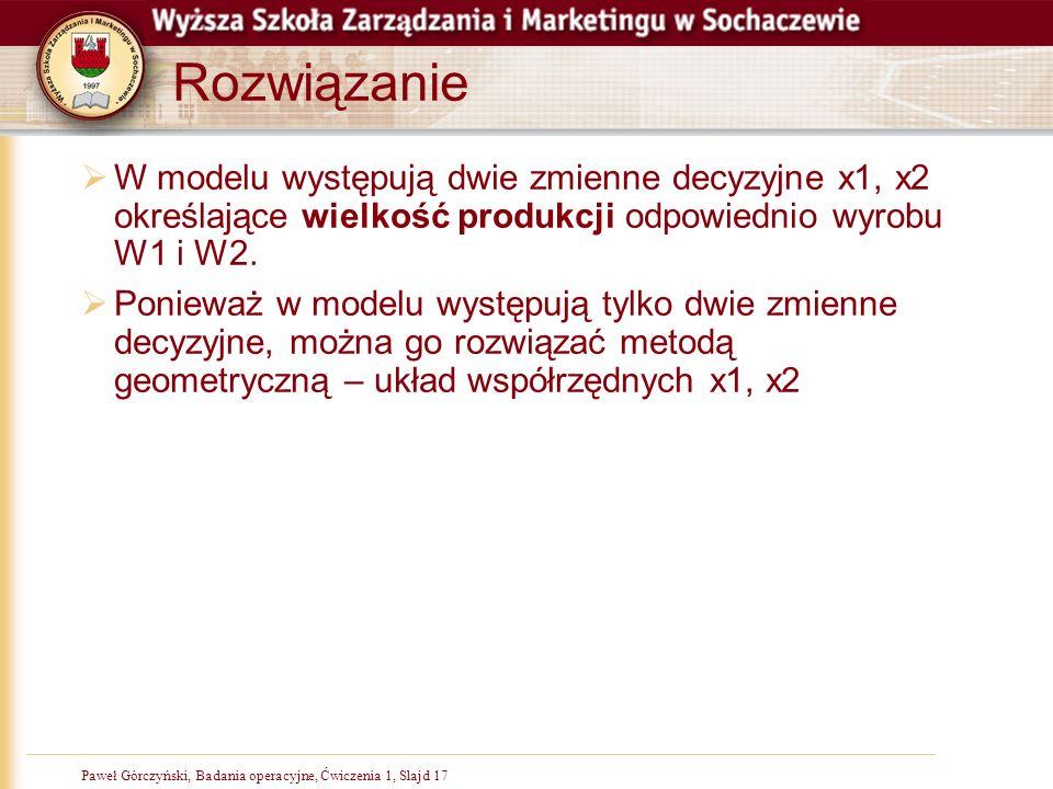 Paweł Górczyński, Badania operacyjne, Ćwiczenia 1, Slajd 17 Rozwiązanie W modelu występują dwie zmienne decyzyjne x1, x2 określające wielkość produkcji odpowiednio wyrobu W1 i W2.