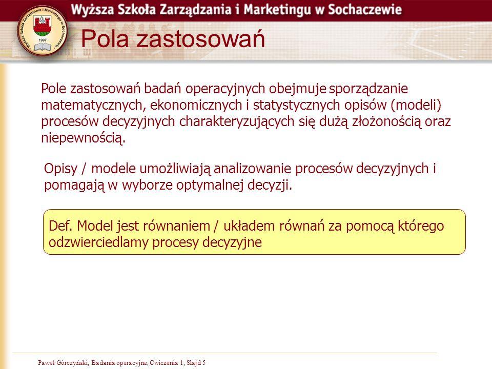 Paweł Górczyński, Badania operacyjne, Ćwiczenia 1, Slajd 5 Pola zastosowań Pole zastosowań badań operacyjnych obejmuje sporządzanie matematycznych, ekonomicznych i statystycznych opisów (modeli) procesów decyzyjnych charakteryzujących się dużą złożonością oraz niepewnością.