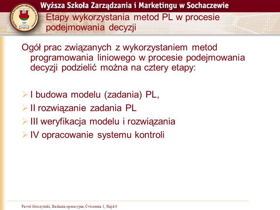Paweł Górczyński, Badania operacyjne, Ćwiczenia 1, Slajd 6 Etapy wykorzystania metod PL w procesie podejmowania decyzji Ogół prac związanych z wykorzystaniem metod programowania liniowego w procesie podejmowania decyzji podzielić można na cztery etapy: I budowa modelu (zadania) PL, II rozwiązanie zadania PL III weryfikacja modelu i rozwiązania IV opracowanie systemu kontroli