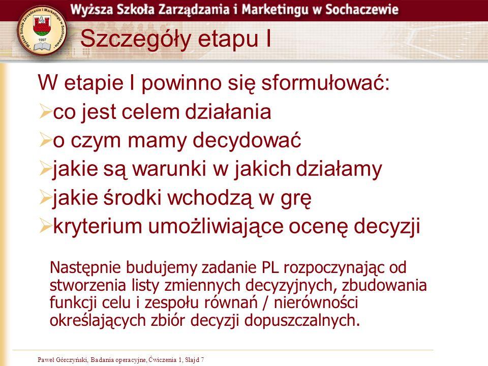 Paweł Górczyński, Badania operacyjne, Ćwiczenia 1, Slajd 7 Szczegóły etapu I W etapie I powinno się sformułować: co jest celem działania o czym mamy decydować jakie są warunki w jakich działamy jakie środki wchodzą w grę kryterium umożliwiające ocenę decyzji Następnie budujemy zadanie PL rozpoczynając od stworzenia listy zmiennych decyzyjnych, zbudowania funkcji celu i zespołu równań / nierówności określających zbiór decyzji dopuszczalnych.