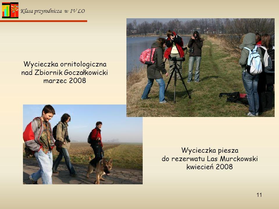 11 Klasa przyrodnicza w IV LO Wycieczka ornitologiczna nad Zbiornik Goczałkowicki marzec 2008 Wycieczka piesza do rezerwatu Las Murckowski kwiecień 20