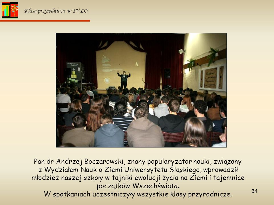 34 Klasa przyrodnicza w IV LO Pan dr Andrzej Boczarowski, znany popularyzator nauki, związany z Wydziałem Nauk o Ziemi Uniwersytetu Śląskiego, wprowad