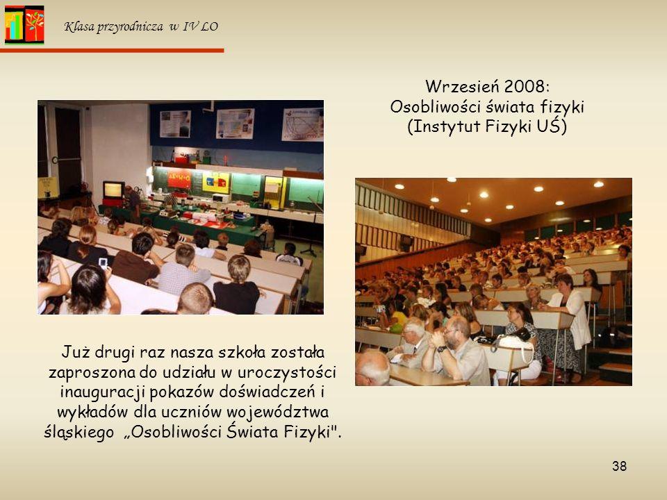 38 Klasa przyrodnicza w IV LO Wrzesień 2008: Osobliwości świata fizyki (Instytut Fizyki UŚ) Już drugi raz nasza szkoła została zaproszona do udziału w