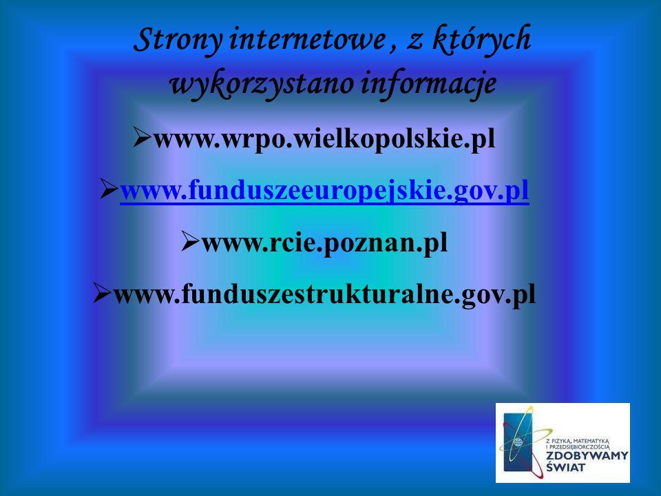 Strony internetowe, z których wykorzystano informacje www.wrpo.wielkopolskie.pl www.funduszeeuropejskie.gov.pl www.rcie.poznan.pl www.funduszestruktur