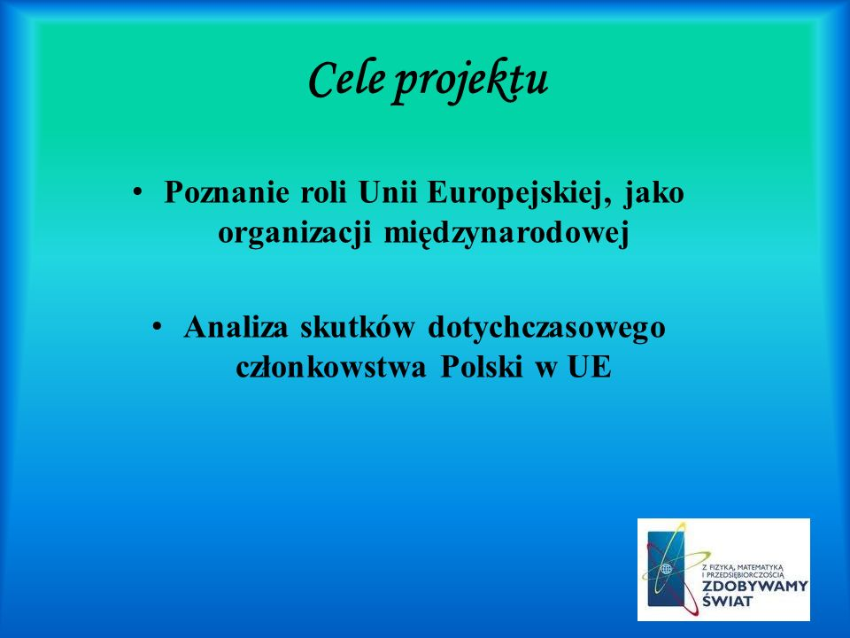 Cele projektu Poznanie roli Unii Europejskiej, jako organizacji międzynarodowej Analiza skutków dotychczasowego członkowstwa Polski w UE
