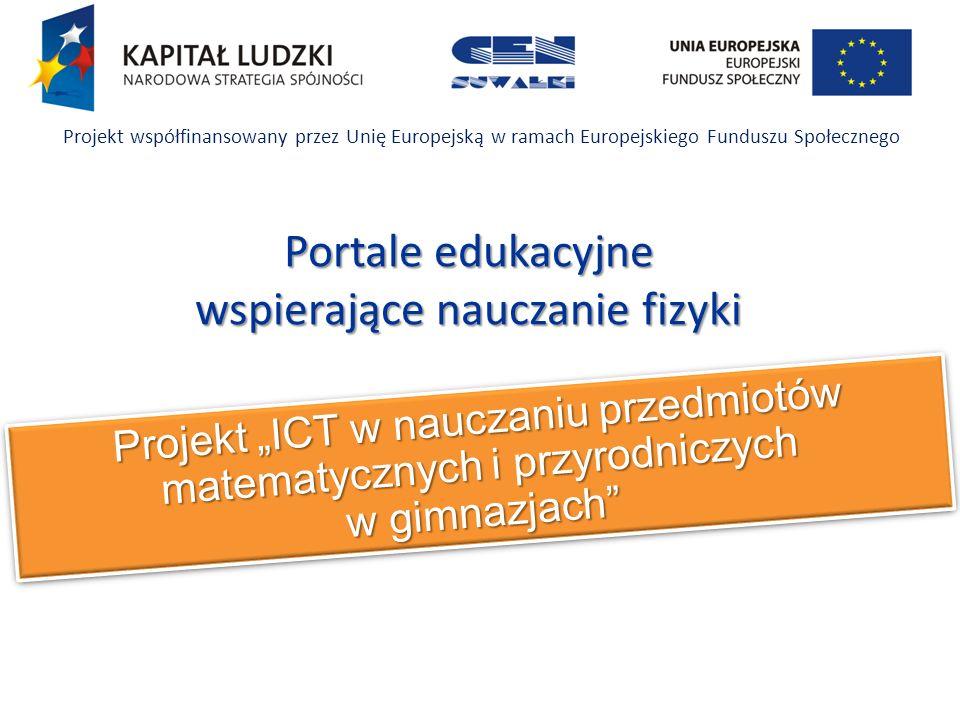 Projekt ICT w nauczaniu przedmiotów matematycznych i przyrodniczych w gimnazjach Projekt współfinansowany przez Unię Europejską w ramach Europejskiego Funduszu Społecznego Portale edukacyjne wspierające nauczanie fizyki