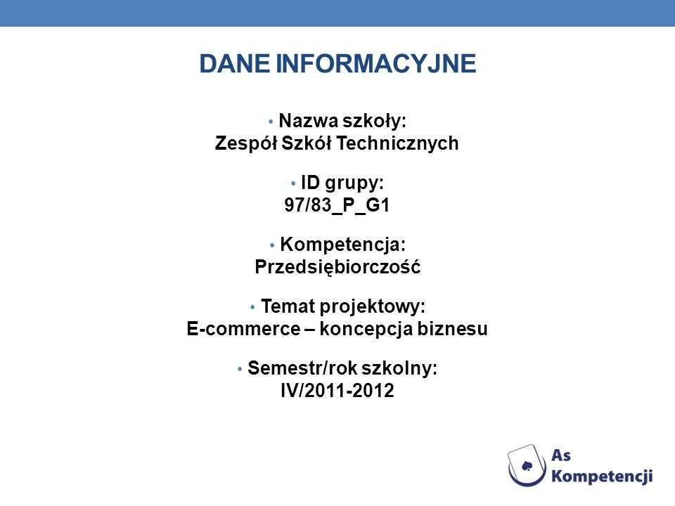 DANE INFORMACYJNE Nazwa szkoły: Zespół Szkół Technicznych ID grupy: 97/83_P_G1 Kompetencja: Przedsiębiorczość Temat projektowy: E-commerce – koncepcja biznesu Semestr/rok szkolny: IV/2011-2012