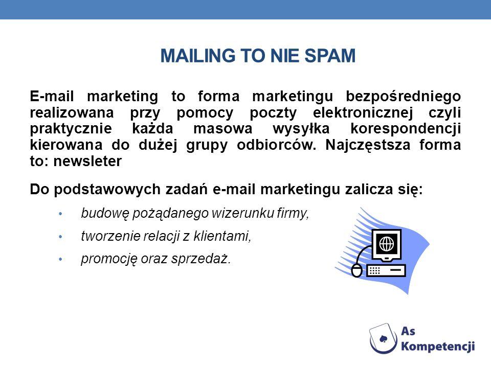 MAILING TO NIE SPAM E-mail marketing to forma marketingu bezpośredniego realizowana przy pomocy poczty elektronicznej czyli praktycznie każda masowa wysyłka korespondencji kierowana do dużej grupy odbiorców.