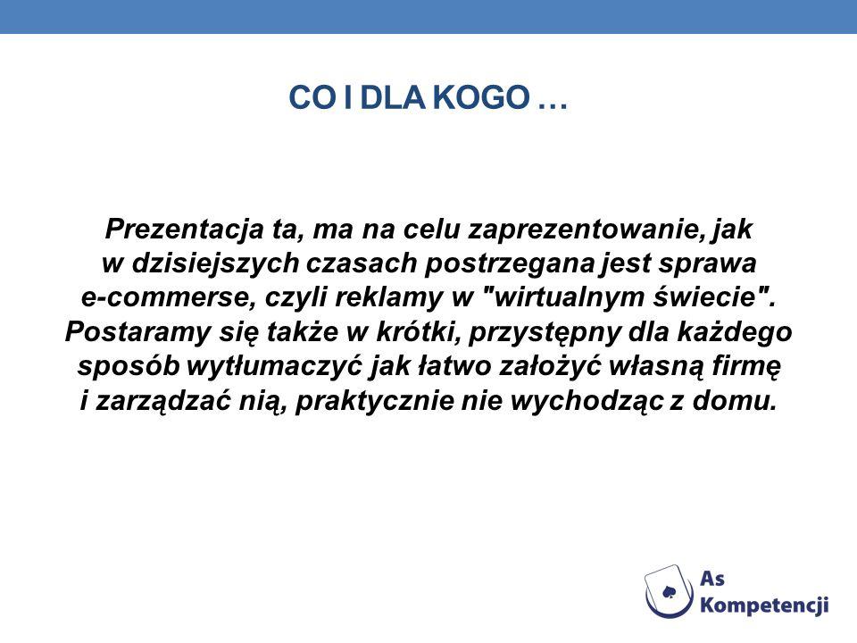 CO I DLA KOGO … Prezentacja ta, ma na celu zaprezentowanie, jak w dzisiejszych czasach postrzegana jest sprawa e-commerse, czyli reklamy w wirtualnym świecie .