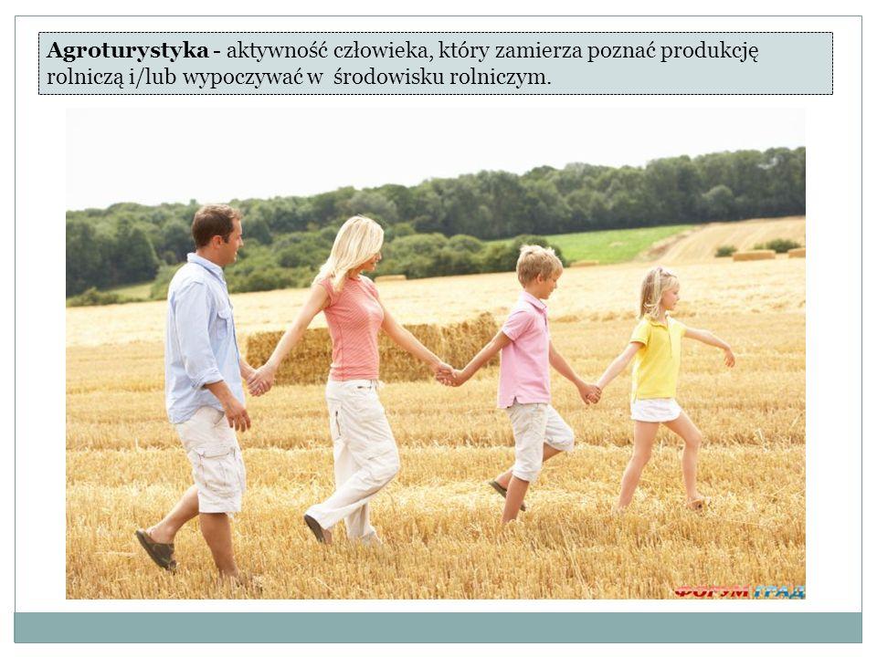 Agroturystyka - aktywność człowieka, który zamierza poznać produkcję rolniczą i/lub wypoczywać w środowisku rolniczym.