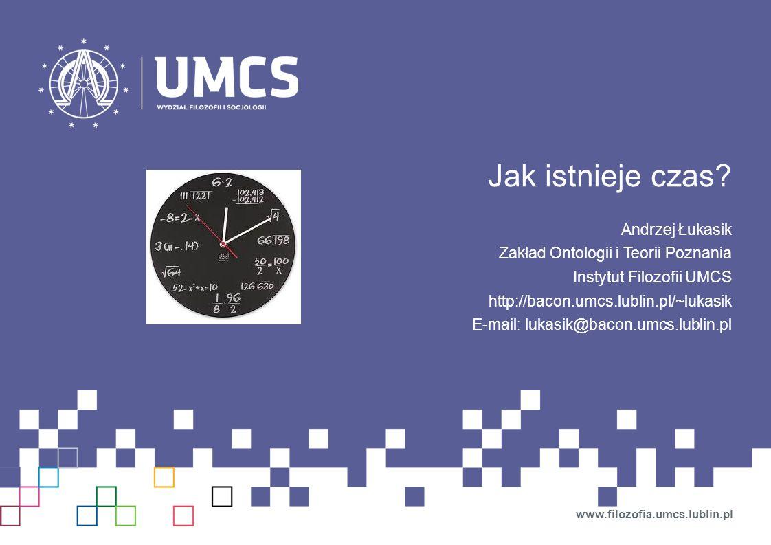 Jak istnieje czas? Andrzej Łukasik Zakład Ontologii i Teorii Poznania Instytut Filozofii UMCS http://bacon.umcs.lublin.pl/~lukasik E-mail: lukasik@bac