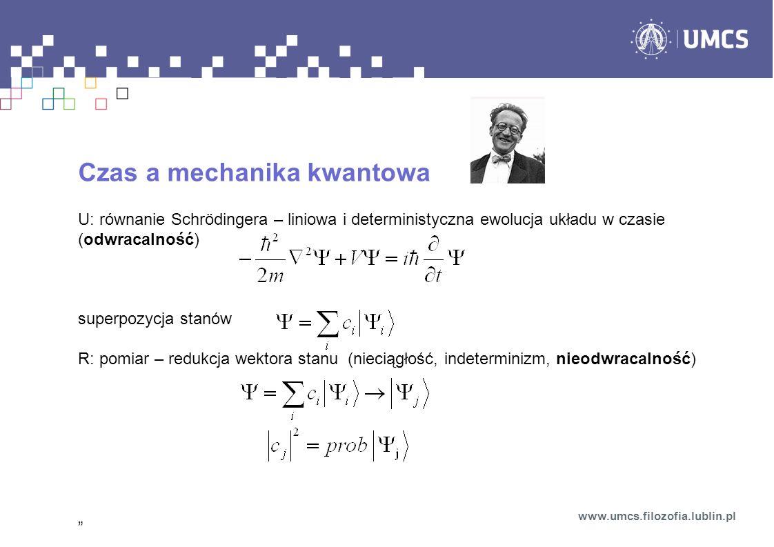 Czas a mechanika kwantowa U: równanie Schrödingera – liniowa i deterministyczna ewolucja układu w czasie (odwracalność) superpozycja stanów R: pomiar
