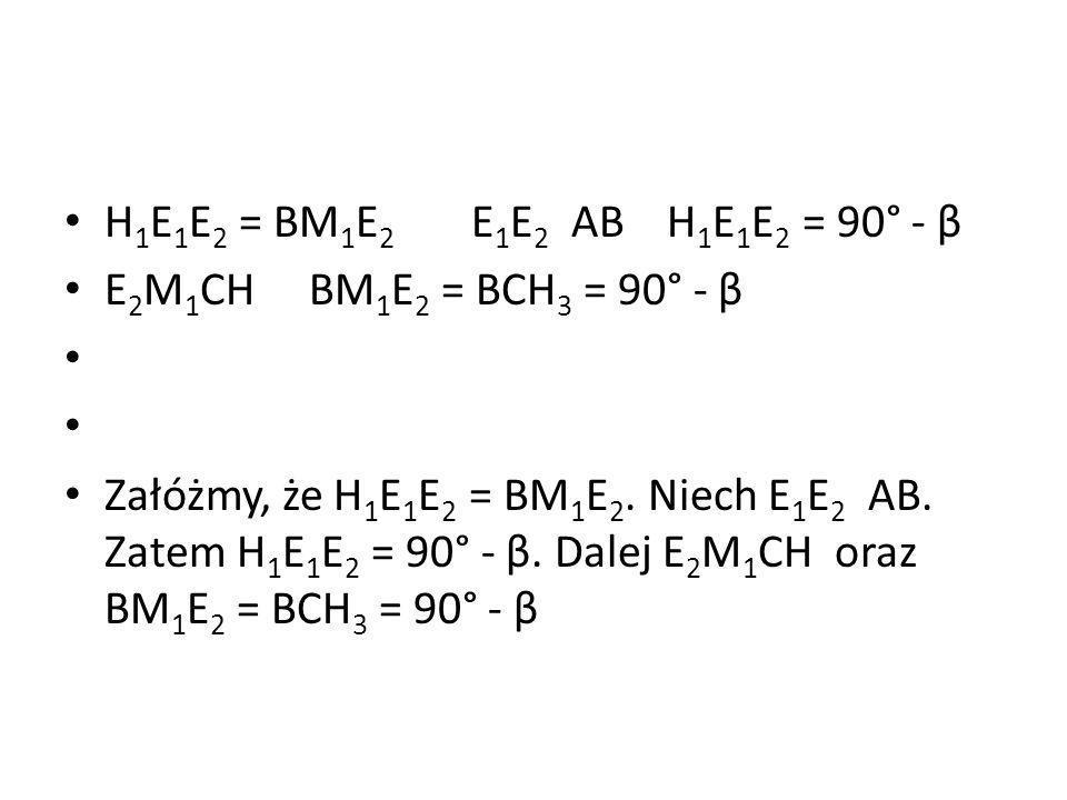 H 1 E 1 E 2 = BM 1 E 2 E 1 E 2 AB H 1 E 1 E 2 = 90° - β E 2 M 1 CH BM 1 E 2 = BCH 3 = 90° - β Załóżmy, że H 1 E 1 E 2 = BM 1 E 2. Niech E 1 E 2 AB. Za