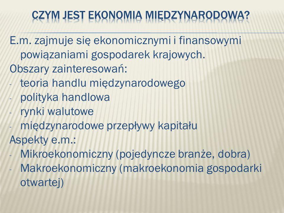E.m. zajmuje się ekonomicznymi i finansowymi powiązaniami gospodarek krajowych. Obszary zainteresowań: - teoria handlu międzynarodowego - polityka han