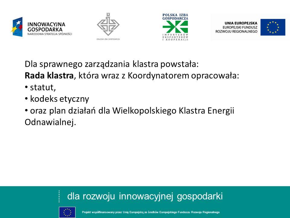 dla rozwoju innowacyjnej gospodarki Projekt współfinansowany przez Unię Europejską ze środków Europejskiego Funduszu Rozwoju Regionalnego Dla sprawnego zarządzania klastra powstała: Rada klastra, która wraz z Koordynatorem opracowała: statut, kodeks etyczny oraz plan działań dla Wielkopolskiego Klastra Energii Odnawialnej.