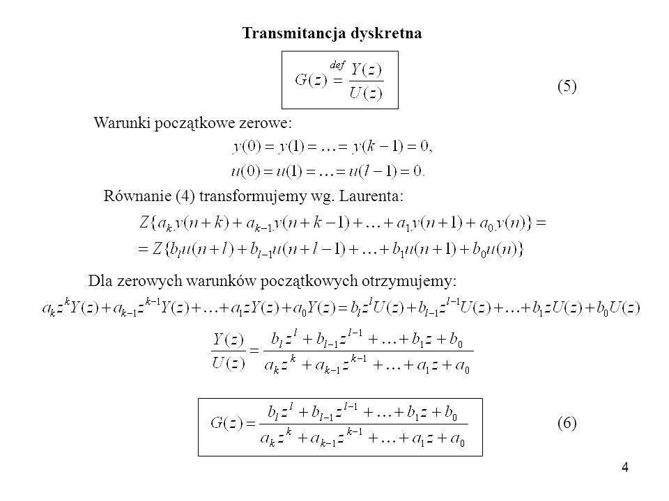 4 Transmitancja dyskretna (5) Warunki początkowe zerowe: Równanie (4) transformujemy wg. Laurenta: Dla zerowych warunków początkowych otrzymujemy: (6)