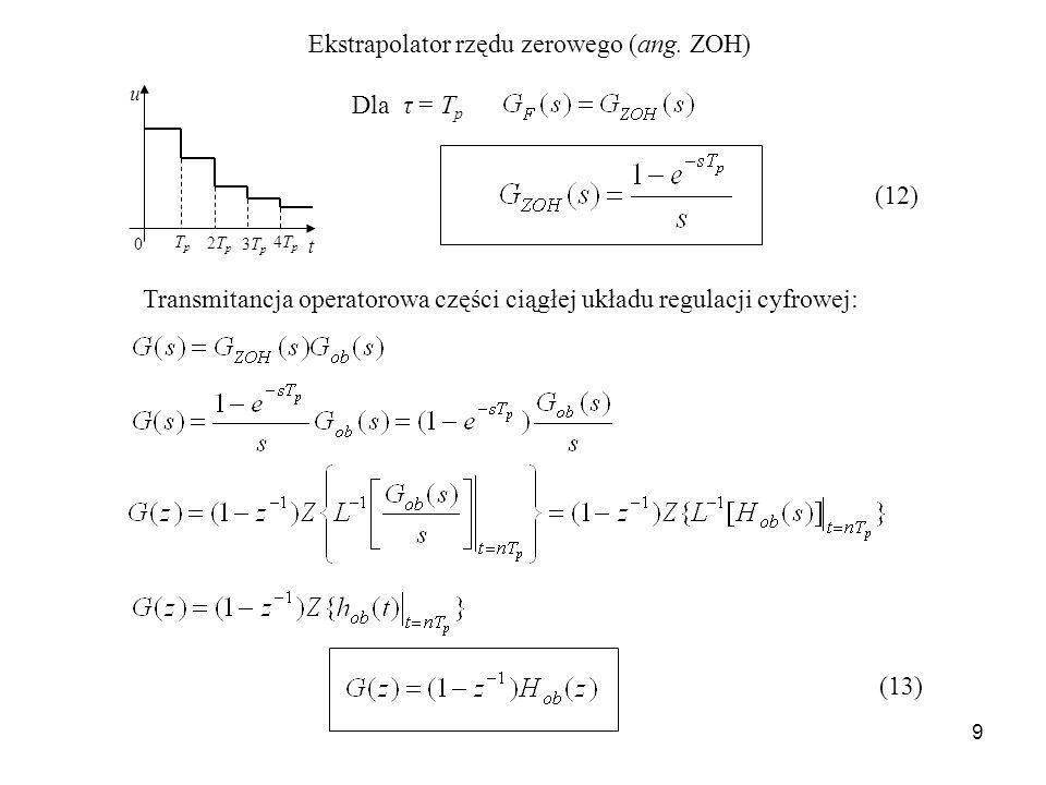 9 Ekstrapolator rzędu zerowego (ang. ZOH) Dla τ = T p Transmitancja operatorowa części ciągłej układu regulacji cyfrowej: u t 0 TpTp 2Tp2Tp 3Tp3Tp 4Tp
