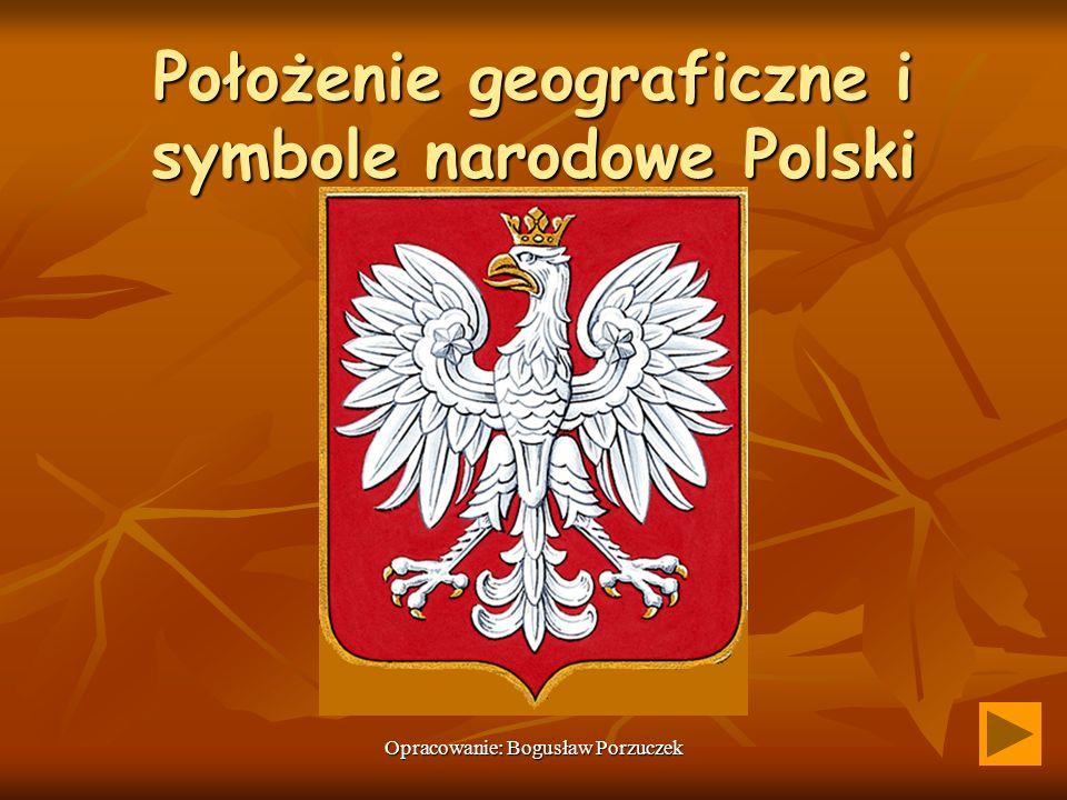 Opracowanie: Bogusław Porzuczek Położenie geograficzne i symbole narodowe Polski