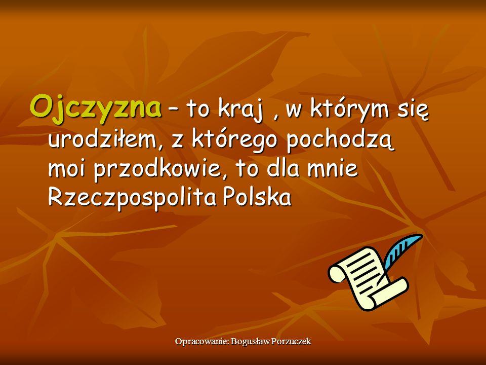 Opracowanie: Bogusław Porzuczek Ojczyzna – to kraj, w którym się urodziłem, z którego pochodzą moi przodkowie, to dla mnie Rzeczpospolita Polska