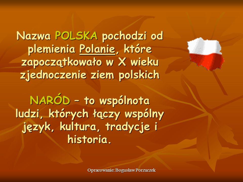 Opracowanie: Bogusław Porzuczek Nazwa POLSKA pochodzi od plemienia Polanie, które zapoczątkowało w X wieku zjednoczenie ziem polskich NARÓD – to wspól