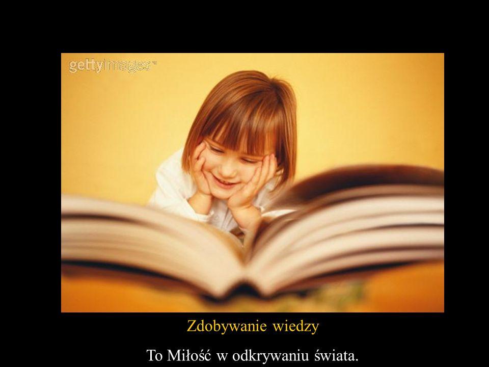 Zdobywanie wiedzy To Miłość w odkrywaniu świata.