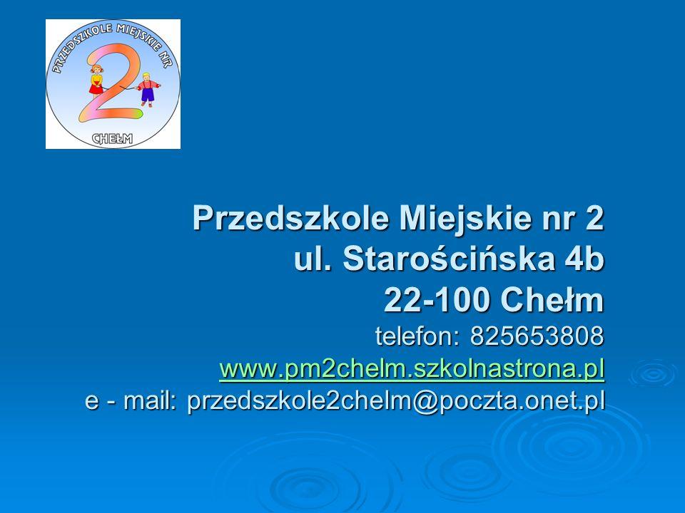 Przedszkole Miejskie nr 2 ul. Starościńska 4b 22-100 Chełm telefon: 825653808 www.pm2chelm.szkolnastrona.pl e - mail: przedszkole2chelm@poczta.onet.pl